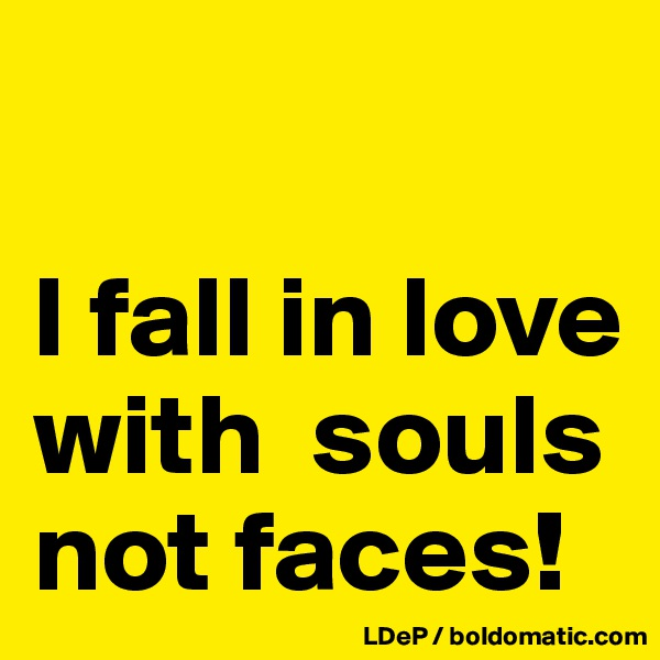 I fall in love with  souls not faces!