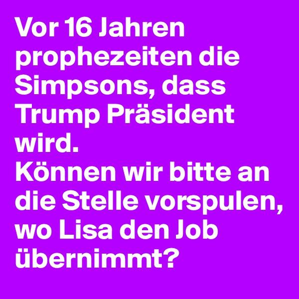 Vor 16 Jahren prophezeiten die Simpsons, dass Trump Präsident wird. Können wir bitte an die Stelle vorspulen, wo Lisa den Job übernimmt?