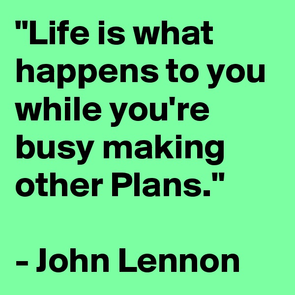 """""""Life is what happens to you while you're busy making other Plans.""""  - John Lennon"""