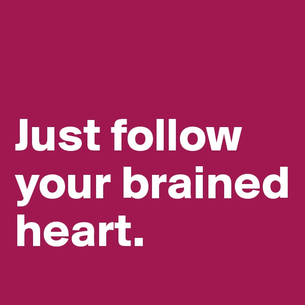 Just follow your brained heart.