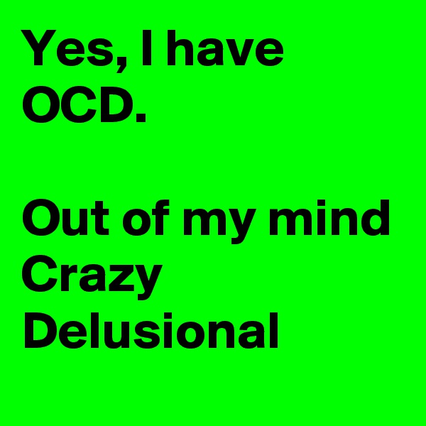 Yes, I have OCD.  Out of my mind Crazy Delusional