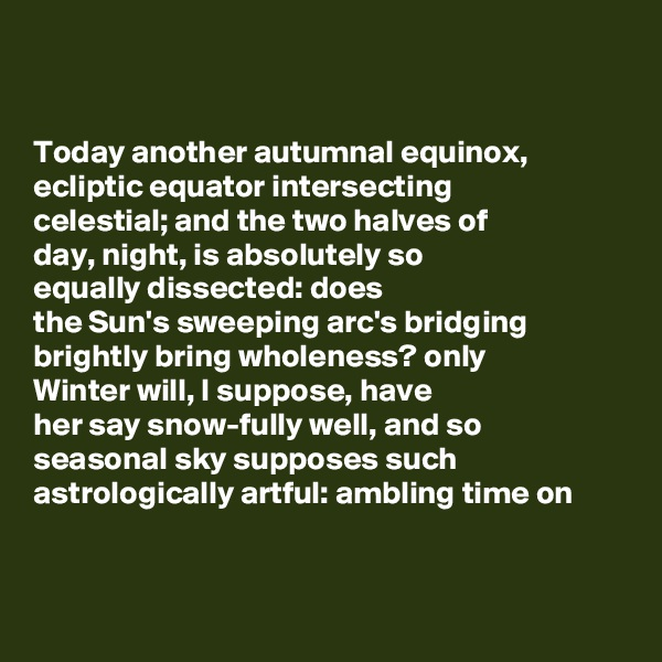 Today another autumnal equinox,  ecliptic equator intersecting  celestial; and the two halves of day, night, is absolutely so equally dissected: does  the Sun's sweeping arc's bridging brightly bring wholeness? only  Winter will, I suppose, have  her say snow-fully well, and so seasonal sky supposes such  astrologically artful: ambling time on