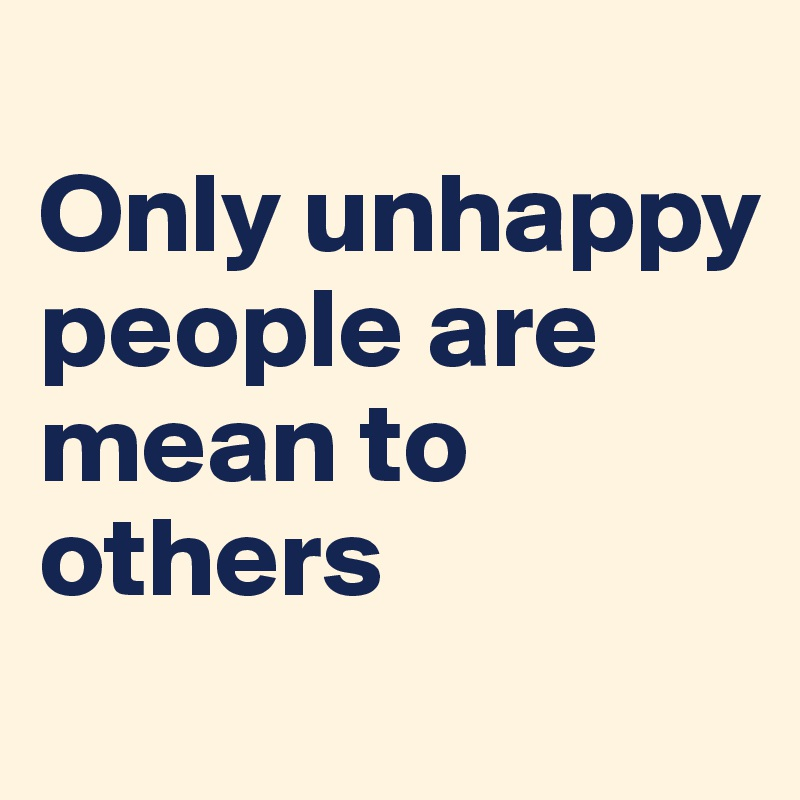 Only unhappy people are mean to others