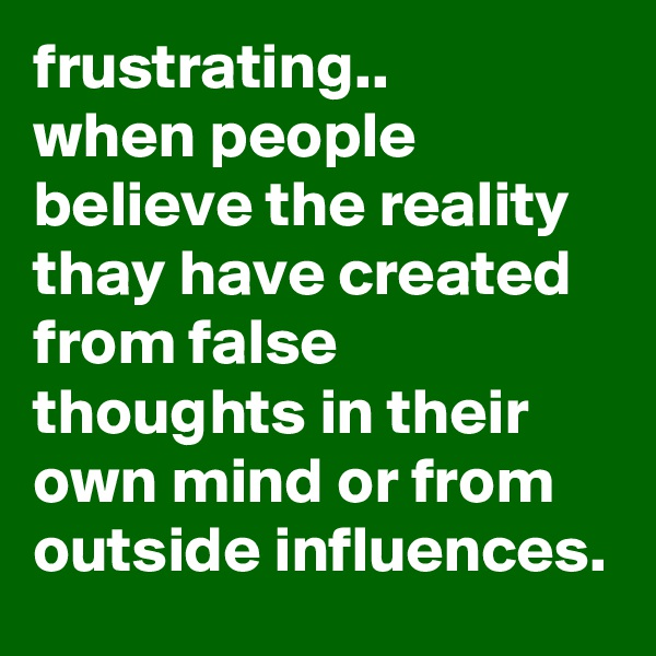 frustrating.. when people believe the reality thay have created from false thoughts in their own mind or from outside influences.