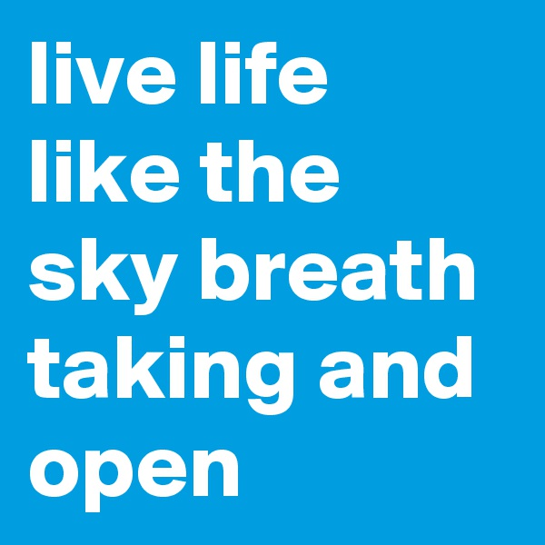 live life like the sky breath taking and open