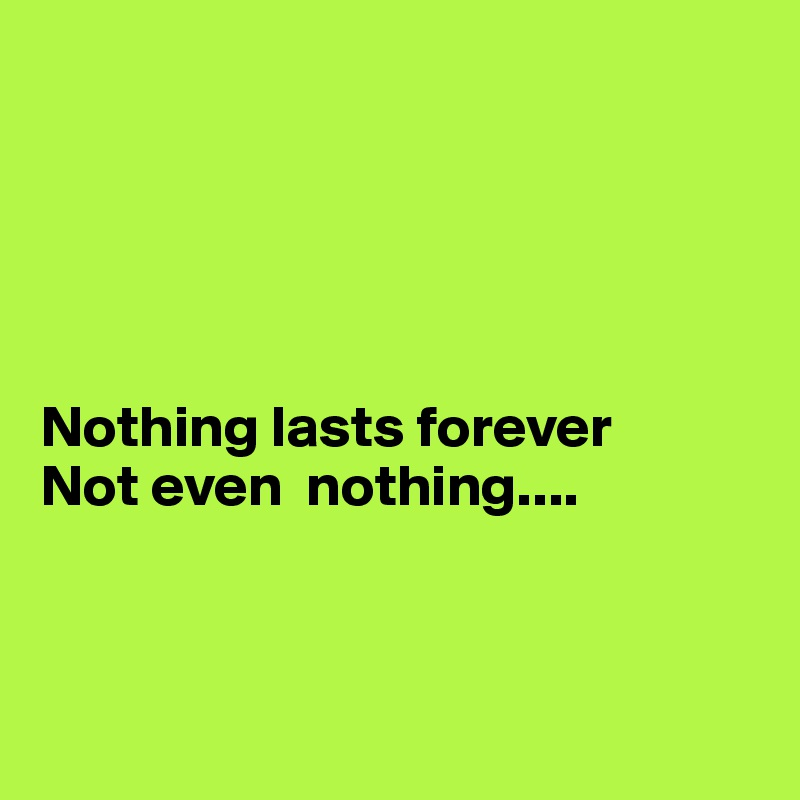 Nothing lasts forever  Not even  nothing....