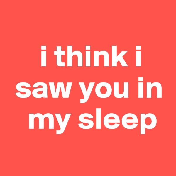 i think i  saw you in    my sleep