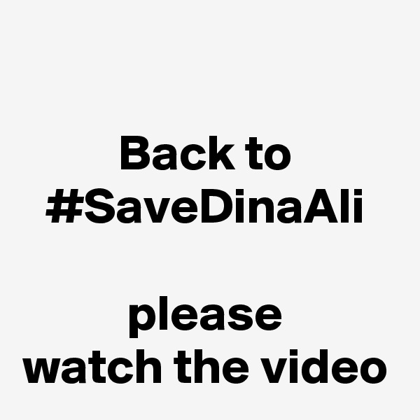 Back to #SaveDinaAli  please watch the video