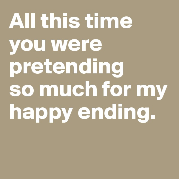 All this time you were pretending  so much for my happy ending.