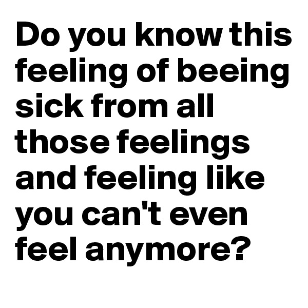 Do you know this feeling of beeing sick from all those feelings and feeling like you can't even feel anymore?