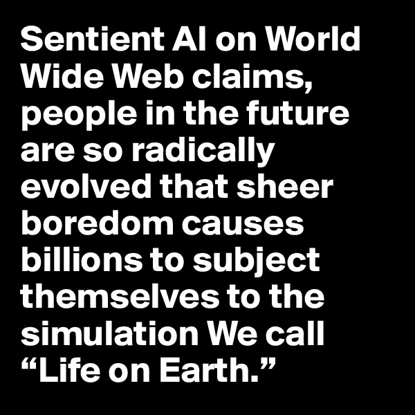 "Sentient AI on World Wide Web claims, people in the future are so radically evolved that sheer boredom causes billions to subject themselves to the simulation We call ""Life on Earth."""