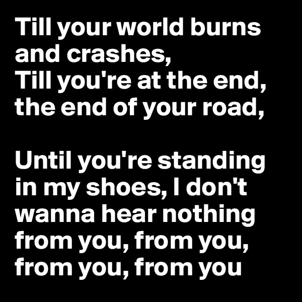 Till your world burns and crashes, Till you're at the end, the end of your road,  Until you're standing in my shoes, I don't wanna hear nothing from you, from you, from you, from you