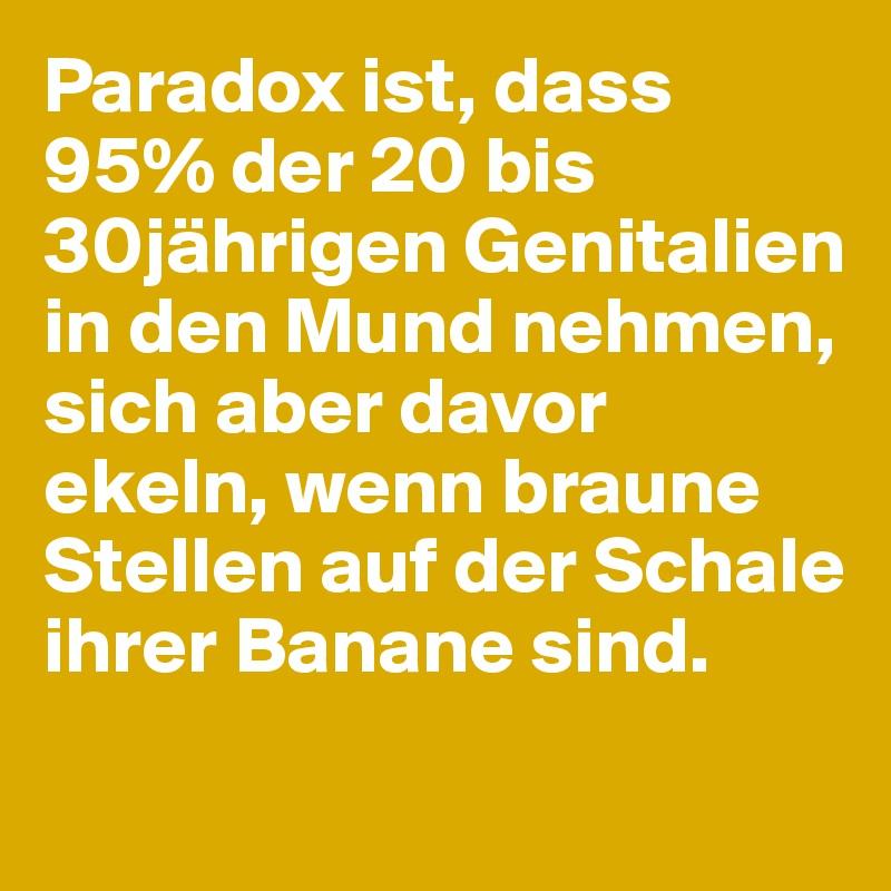 Paradox ist, dass 95% der 20 bis 30jährigen Genitalien in den Mund nehmen, sich aber davor ekeln, wenn braune Stellen auf der Schale ihrer Banane sind.