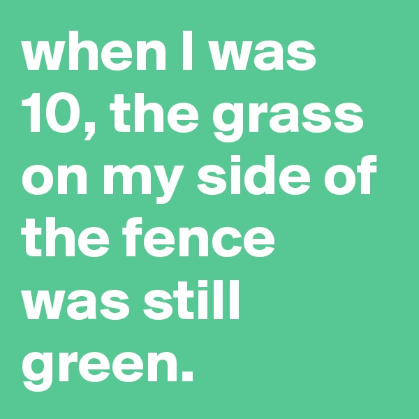 when I was 10, the grass on my side of the fence was still green.