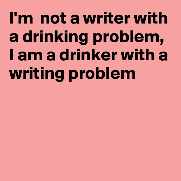 I'm  not a writer with a drinking problem, I am a drinker with a writing problem