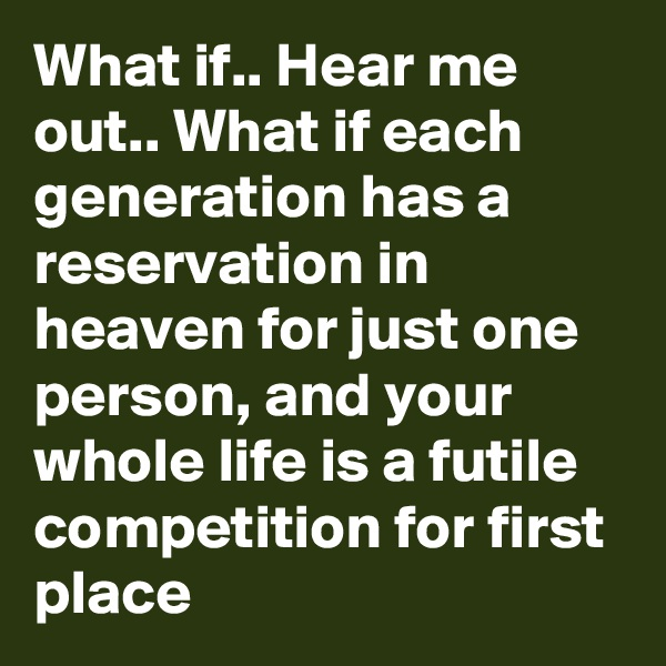 What if.. Hear me out.. What if each generation has a reservation in heaven for just one person, and your whole life is a futile competition for first place