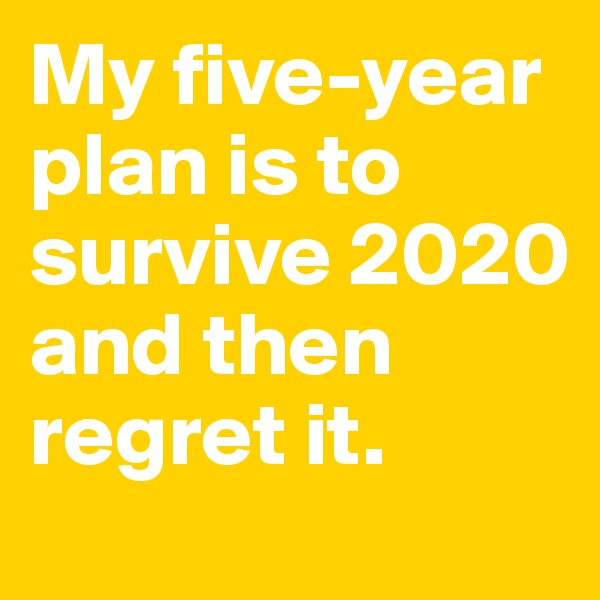 My five-year plan is to survive 2020 and then regret it.