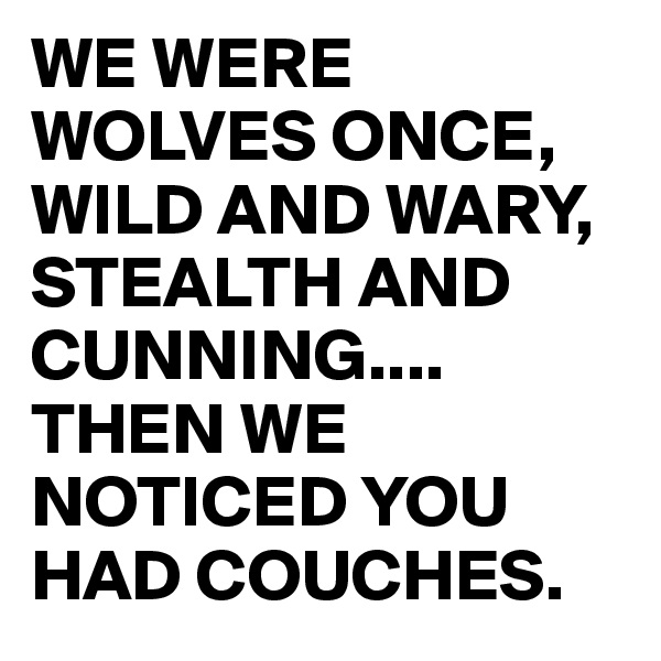 WE WERE WOLVES ONCE, WILD AND WARY, STEALTH AND CUNNING.... THEN WE NOTICED YOU HAD COUCHES.