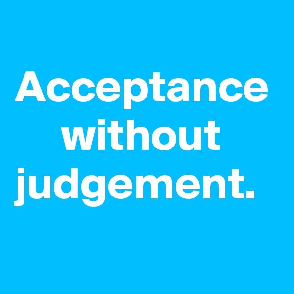Acceptance      without judgement.