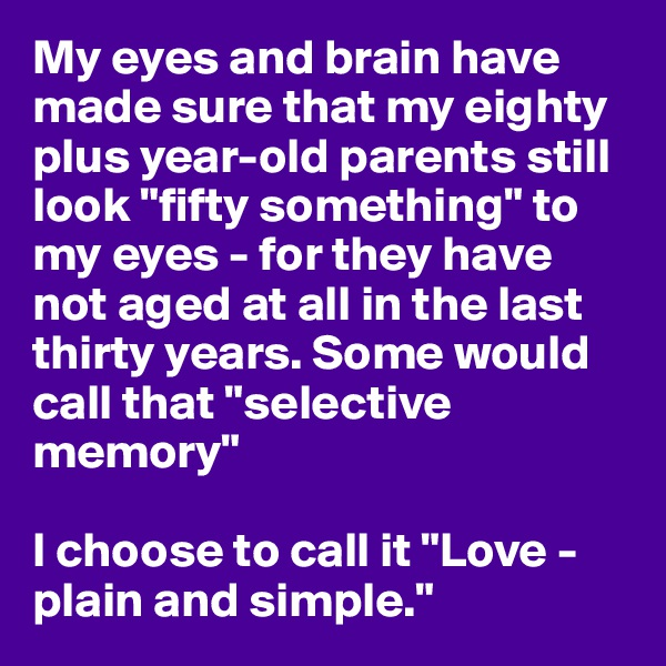"My eyes and brain have made sure that my eighty plus year-old parents still look ""fifty something"" to my eyes - for they have not aged at all in the last thirty years. Some would call that ""selective memory""  I choose to call it ""Love - plain and simple."""