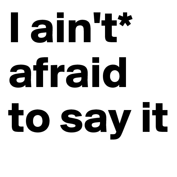 I ain't* afraid to say it