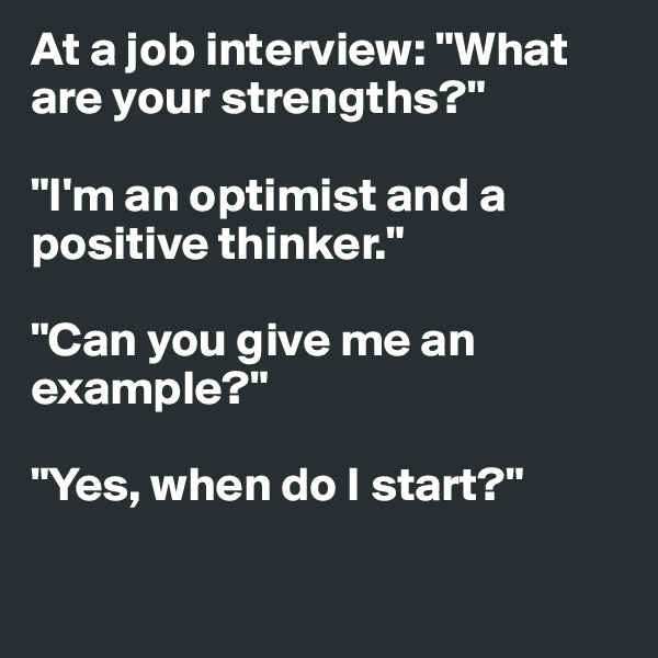 "At a job interview: ""What are your strengths?""  ""I'm an optimist and a positive thinker.""  ""Can you give me an example?""  ""Yes, when do I start?"""
