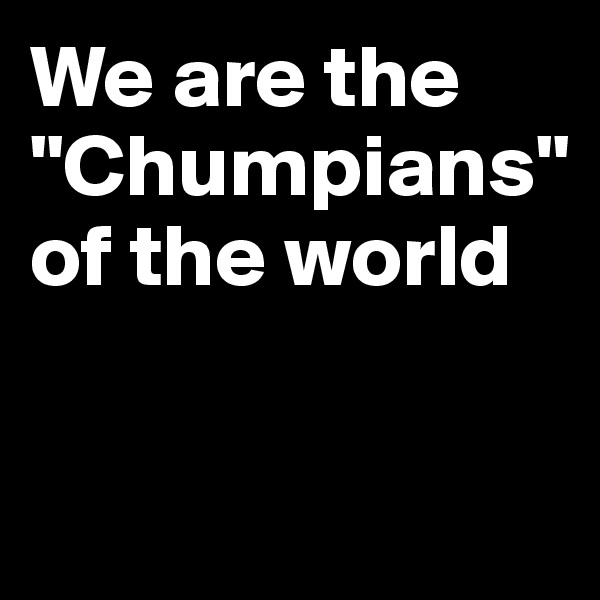 "We are the ""Chumpians"" of the world"