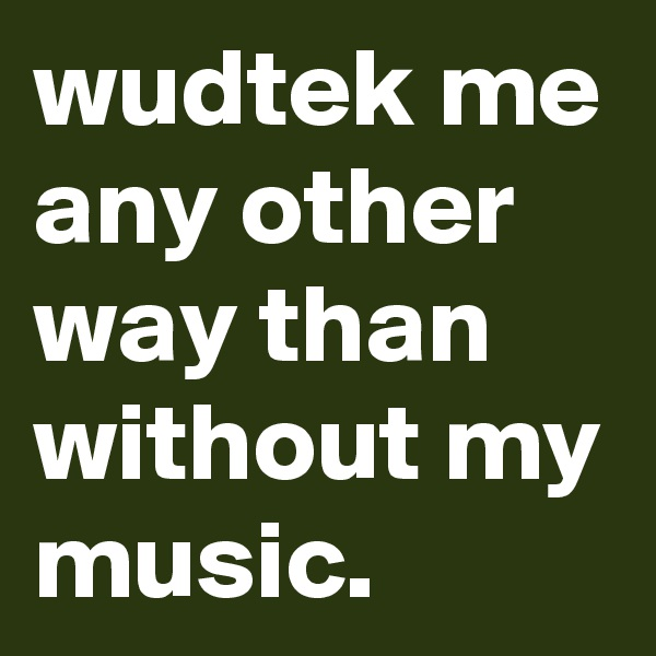 wudtek me any other way than without my music.