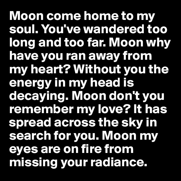 Moon come home to my soul. You've wandered too long and too far. Moon why have you ran away from my heart? Without you the energy in my head is decaying. Moon don't you remember my love? It has spread across the sky in search for you. Moon my eyes are on fire from missing your radiance.