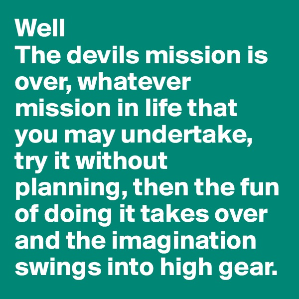 Well The devils mission is over, whatever mission in life that you may undertake, try it without planning, then the fun of doing it takes over and the imagination swings into high gear.