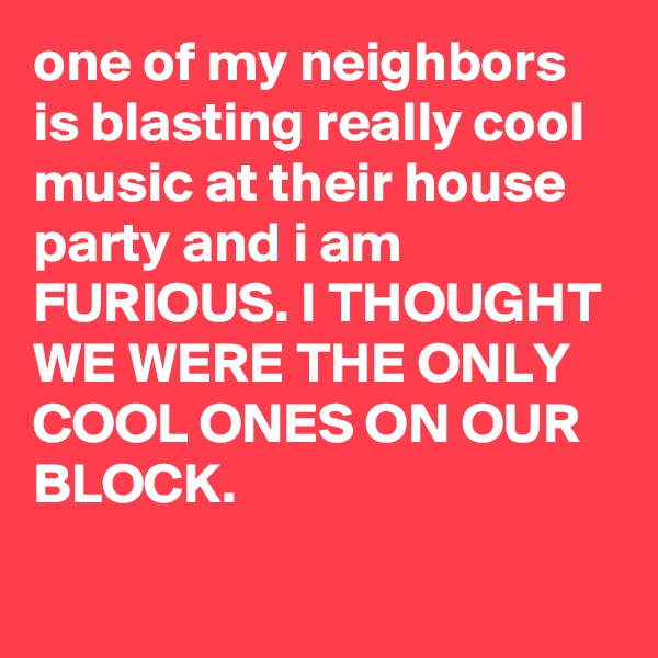 One of my neighbors is blasting really cool music at their house party