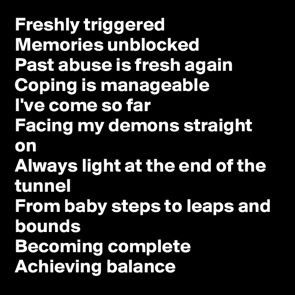 Freshly triggered Memories unblocked Past abuse is fresh again Coping is manageable I've come so far Facing my demons straight on Always light at the end of the tunnel From baby steps to leaps and bounds Becoming complete Achieving balance