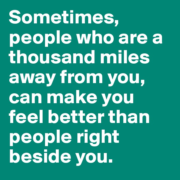 Sometimes, people who are a thousand miles away from you, can make you feel better than people right beside you.
