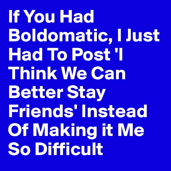 If You Had Boldomatic, I Just Had To Post 'I Think We Can Better Stay Friends' Instead Of Making it Me So Difficult