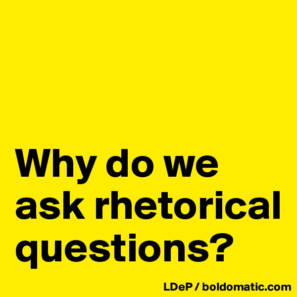Why do we ask rhetorical questions?