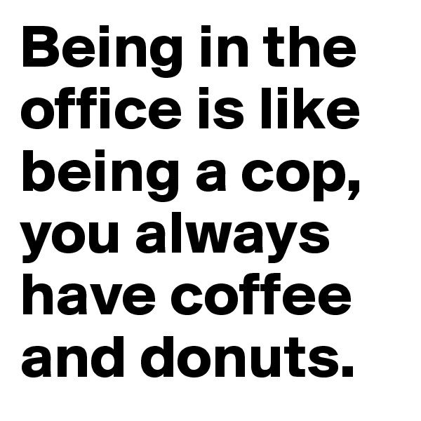 Being in the office is like being a cop, you always have coffee and donuts.