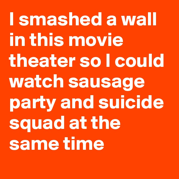 I smashed a wall in this movie theater so I could watch sausage party and suicide squad at the same time