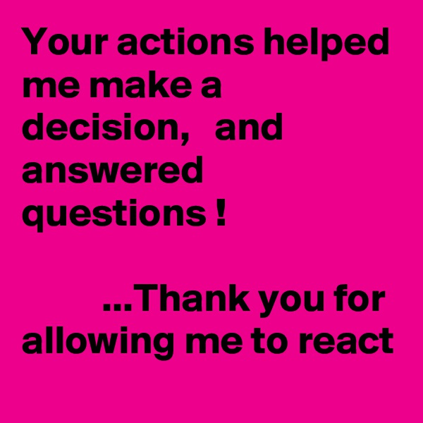 Your actions helped me make a decision,   and answered questions !            ...Thank you for allowing me to react