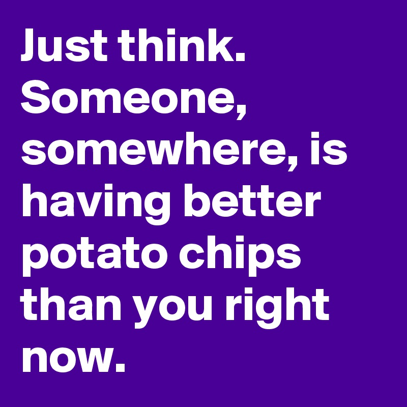 Just think.  Someone, somewhere, is having better potato chips than you right now.