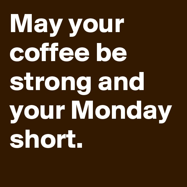 May your coffee be strong and your Monday short.