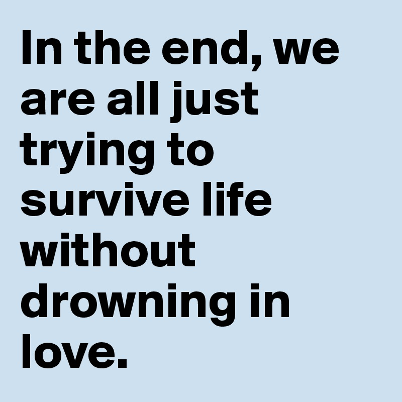 In the end, we are all just trying to survive life without drowning in love.