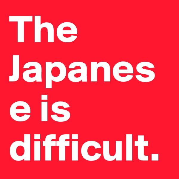 The Japanese is difficult.