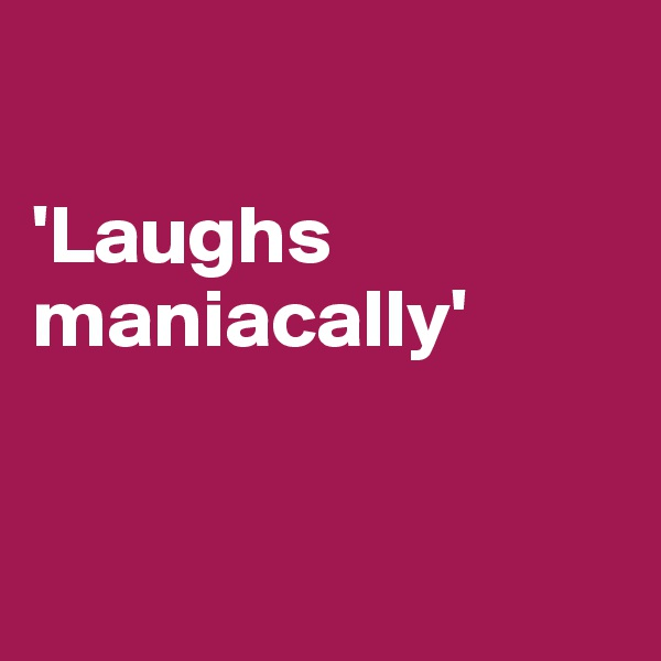 'Laughs maniacally'