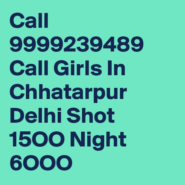 Call 9999239489 Call Girls In Chhatarpur Delhi Shot 15OO Night 6OOO