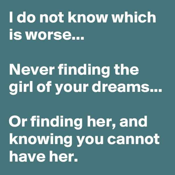 I do not know which is worse...  Never finding the girl of your dreams...  Or finding her, and knowing you cannot have her.