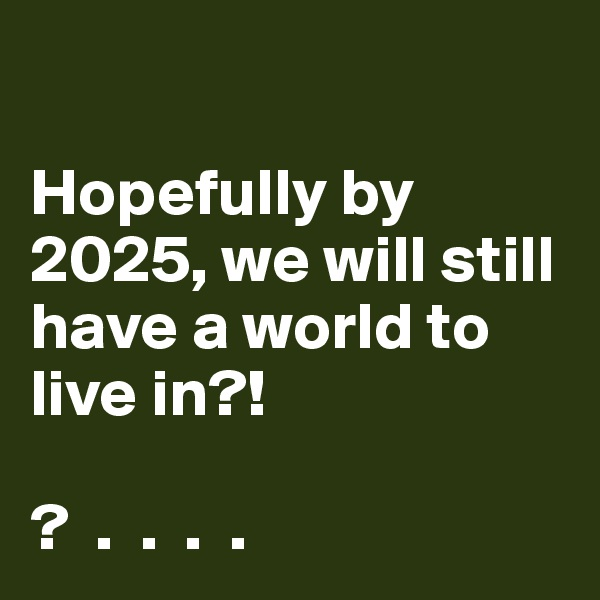 Hopefully by 2025, we will still have a world to live in?!  ?  .  .  .  .