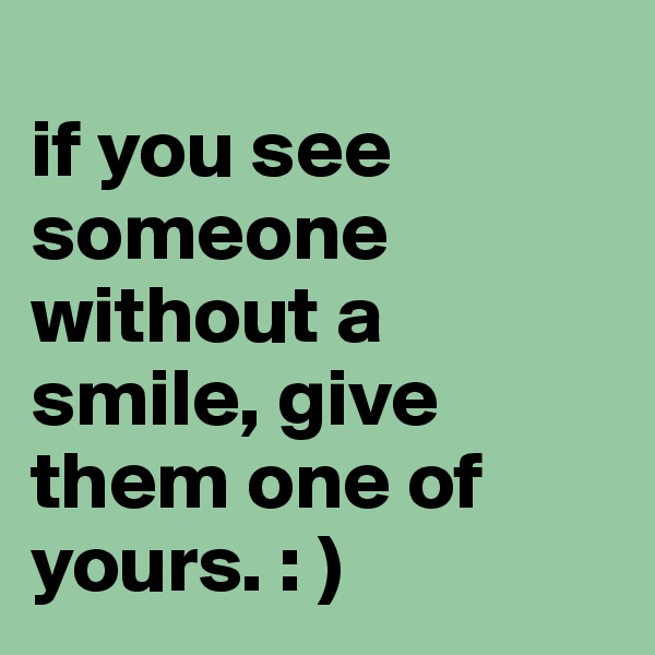 if you see someone without a smile, give them one of yours. : )