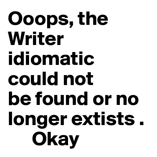 Ooops, the Writer  idiomatic could not be found or no longer extists .       Okay