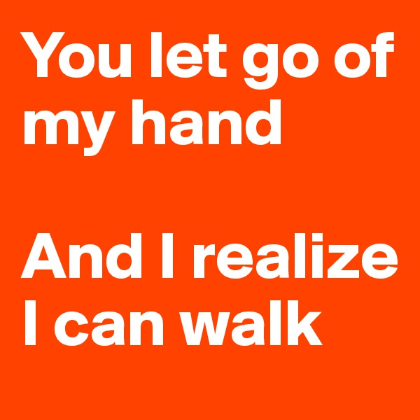 You let go of my hand  And I realize I can walk