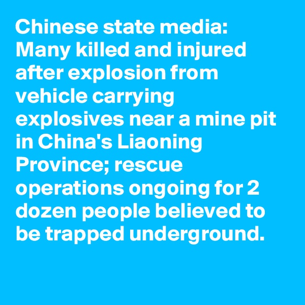 Chinese state media: Many killed and injured after explosion from vehicle carrying explosives near a mine pit in China's Liaoning Province; rescue operations ongoing for 2 dozen people believed to be trapped underground.